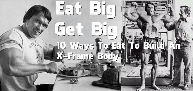 Eat Big Get Big: 10 Ways To Eat To Build An X-Frame Body