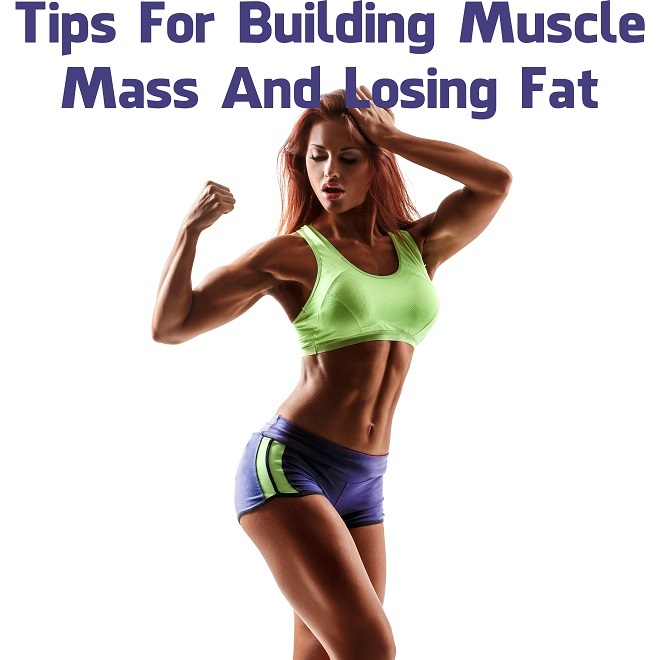 Tips For Building Muscle Mass And Losing Fat